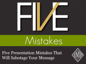 Five Presentation Mistakes That Will Sabotage Your Message