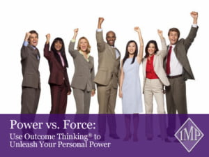 Power vs. Force: Use Outcome Thinking® to Unleash Your Personal