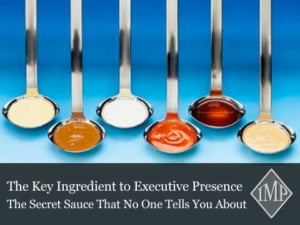The Key Ingredient to Executive Presence - The Secret Sauce That No One Tells You About