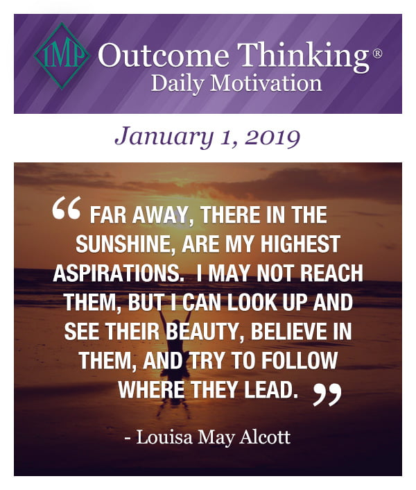 Outcome Thinking Daily Motivation - Far away, there in the sunshine, are my highest aspirations. I may not reach them, but I can look up and see their beauty, believe in them, and try to follow where they lead. by Louisa May Alcott