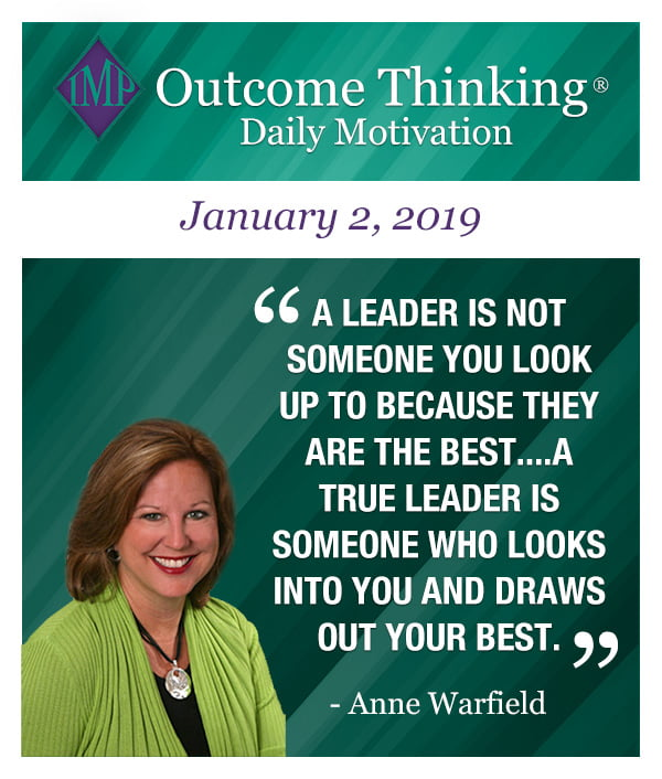 Outcome Thinking Daily Motivation - A leader is not someone you look up to because they are the best....A true leader is someone who looks into you and draws out your best. by Anne Warfield
