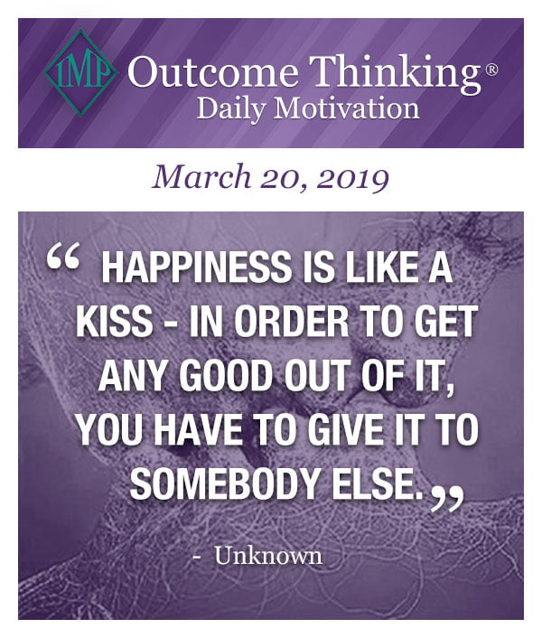 Happiness is like a kiss- In order to get any good out of it, you have to give it to somebody else. Unknown