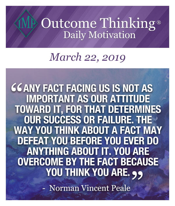 Any fact facing us is not as important as our attitude toward it, for that determines our success or failure. The way you think about a fact may defeat you before you ever do anything about it. You are overcome by the fact because you think you are. Norman Vincent Peale