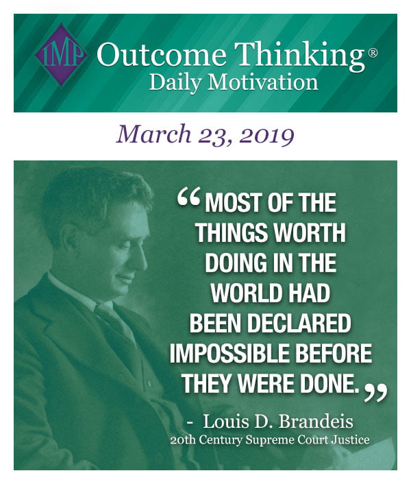 Most of the things worth doing in the world had been declared impossible before they were done. Louis D. Brandeis, 20th Century Supreme Court Justice