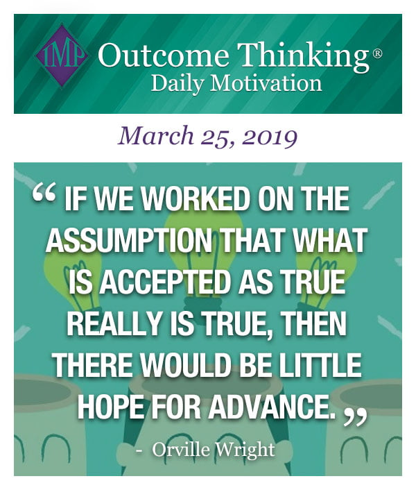 if we worked on the assumption that what is accepted as true really is true, then there would be little hope for advance. Orville Wright