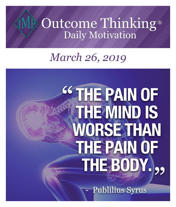 The pain of the mind is worse than the pain of the body. Publilius Syrus
