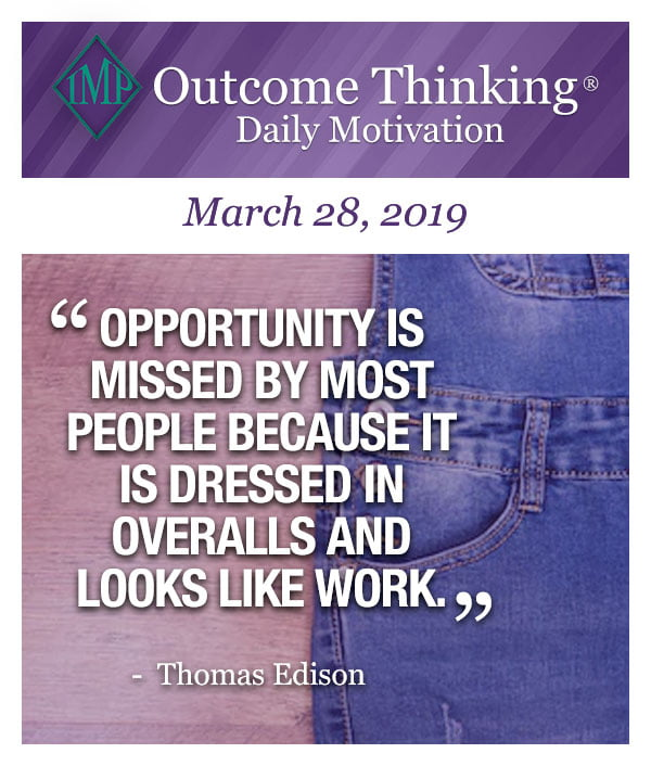 Opportunity is missed by most people because it is dressed in overalls and looks like work. Thomas Edison