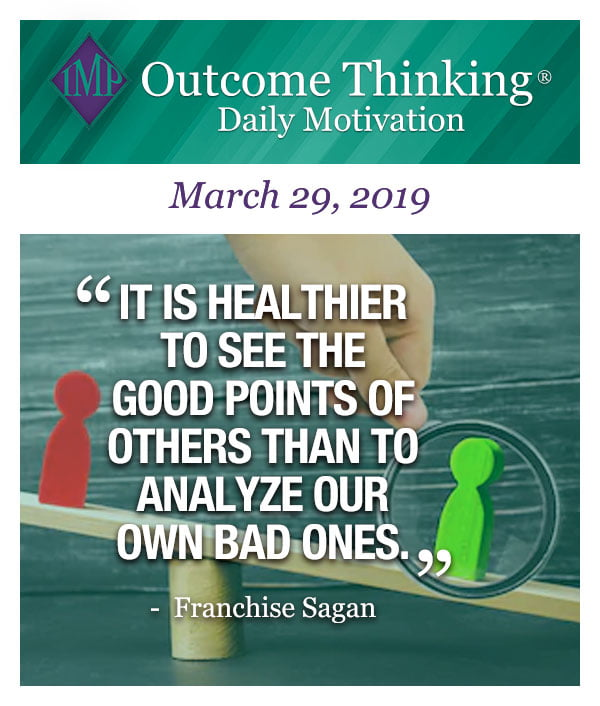 It is healthier to see the good points of others than to analyze our own bad ones. Franchise Sagan