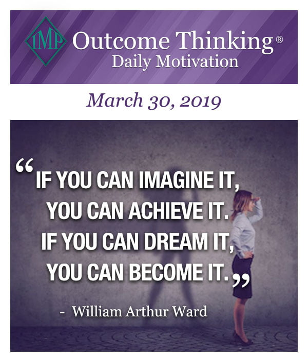 If you can imagine it, you can achieve it. If you can dream it, you can become it William Arthur Ward