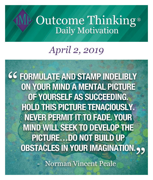 Formulate and stamp indelibly on your mind a mental picture of yourself as succeeding. Hold this picture tenaciously. Never permit it to fade. Your mind will seek to develop the picture…Do not build up obstacles in your imagination. Norman Vincent Peale