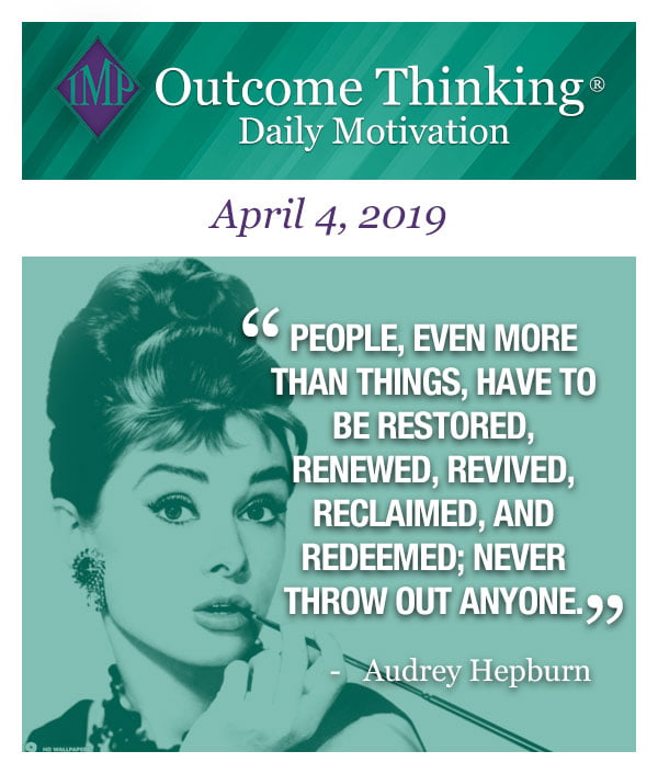 People, even more than things, have to be restored, renewed, revived, reclaimed, and redeemed; never throw out anyone. Audrey Hepburn
