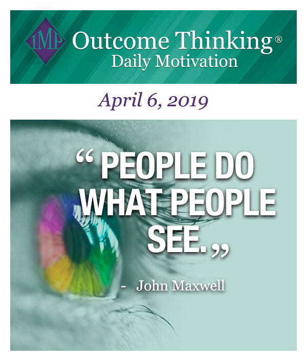 People do what people see. John Maxwell