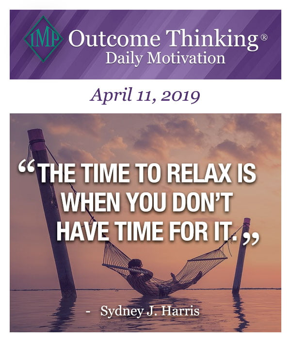 The time to relax is when you don't have time for it. Sydney J. Harris