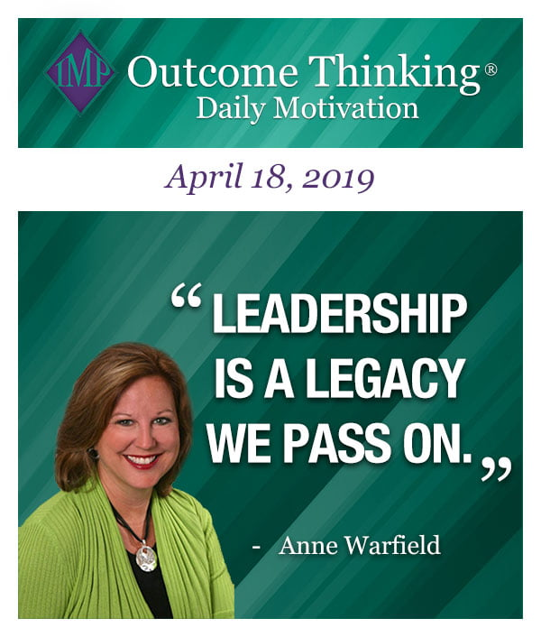 Leadership is a legacy we pass on. Anne Warfield