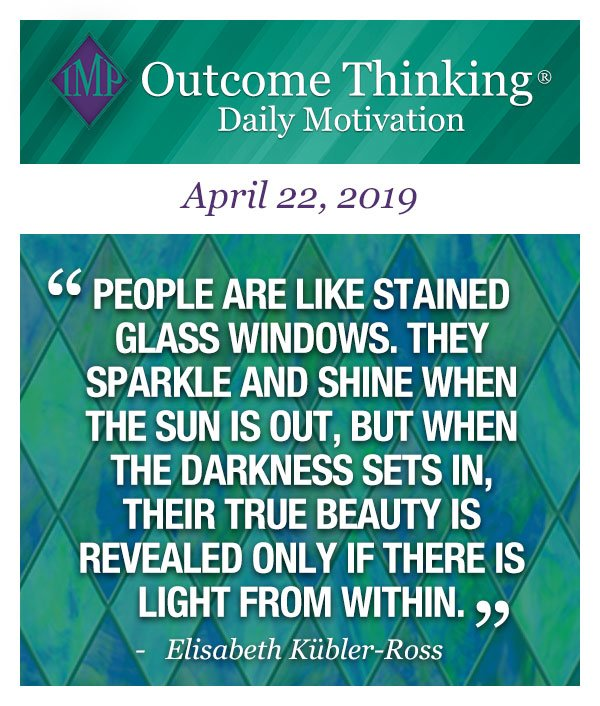 People are like stained glass windows. They sparkle and shine when the sun is out, but when the darkness sets in, their true beauty is revealed only if there is light from within. Elisabeth Kübler-Ross