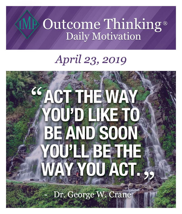 Act the way you'd like to be and soon you'll be the way you act. Dr. George W. Crane