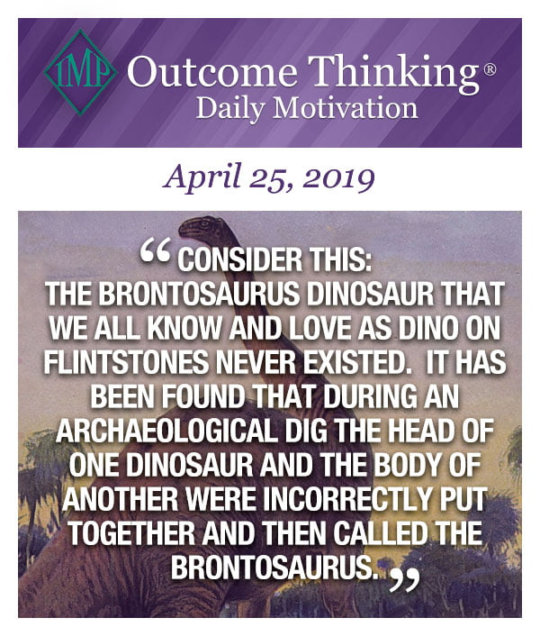 Consider this: The Brontosaurus Dinosaur that we all know and love as Dino on Flintstones never existed. It has been found that during an archaeological dig the head of one dinosaur and the body of another were incorrectly put together and then called the brontosaurus.