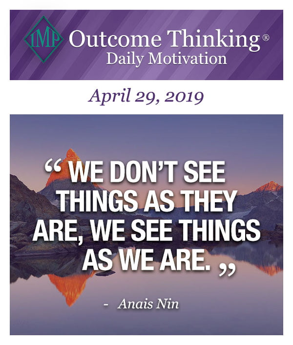 We don't see things as they are, we see things as we are. Anais Nin