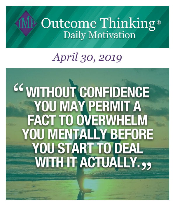 Without confidence you may permit a fact to overwhelm you mentally before you start to deal with it actually.