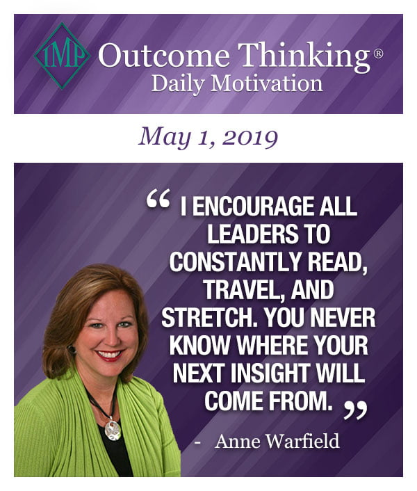 I encourage all leaders to constantly read, travel, and stretch. You never know where your next insight will come from. Anne Warfield