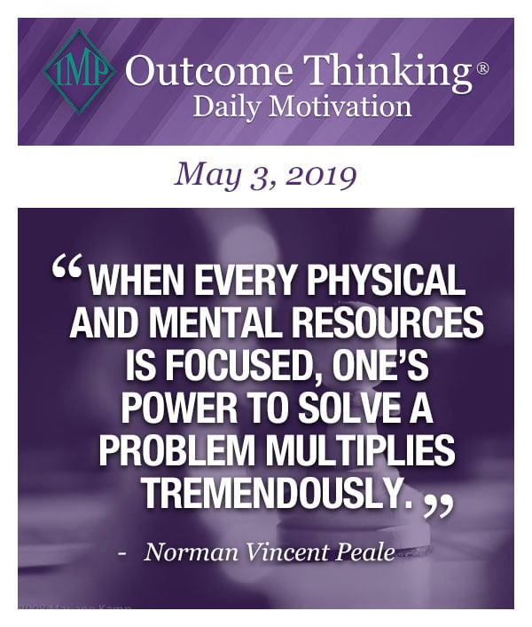 When every physical and mental resources is focused, one's power to solve a problem multiplies tremendously. Norman Vincent Peale