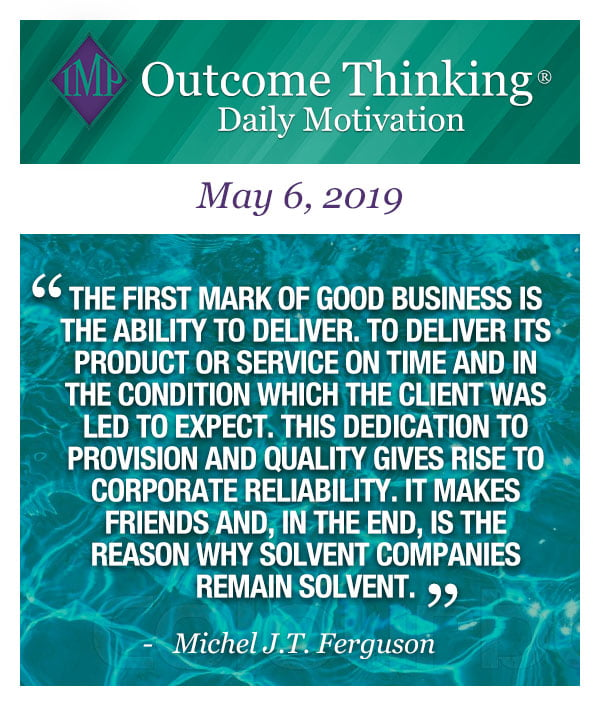 The first mark of good business is the ability to deliver. To deliver its product or service on time and in the condition which the client was led to expect. This dedication to provision and quality gives rise to corporate reliability. It makes friends and, in the end, is the reason why solvent companies remain solvent. Michel J.T. Ferguson