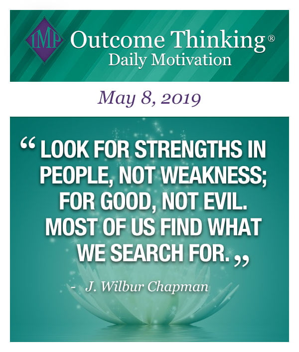 Look for strengths in people, not weakness; for good, not evil. Most of us find what we search for. J. Wilbur Chapman