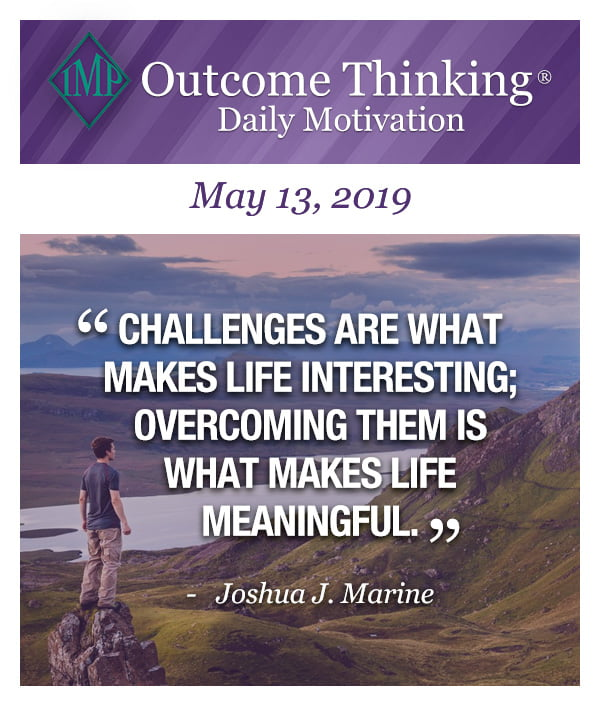 Challenges are what makes life interesting; overcoming them is what makes life meaningful. Joshua J. Marine