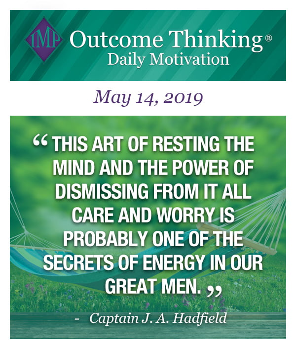 This art of resting the mind and the power of dismissing from it all care and worry is probably one of the secrets of energy in our great men. Captain J. A. Hadfield