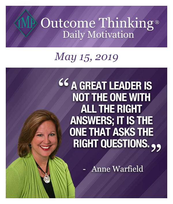 A great leader is NOT the one with all the right answers; it is the one that asks the right questions. Anne Warfield