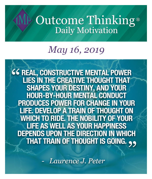 Real, constructive mental power lies in the creative thought that shapes your destiny, and your hour-by-hour mental conduct produces power for change in your life. Develop a train of thought on which to ride. The nobility of your life as well as your happiness depends upon the direction in which that train of thought is going. Laurence J. Peter