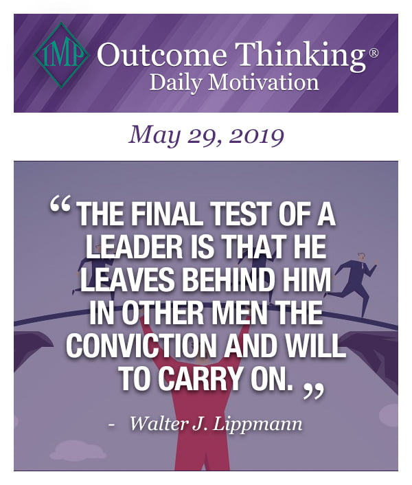 The final test of a leader is that he leaves behind him in other men the conviction and will to carry on. Walter J. Lippmann