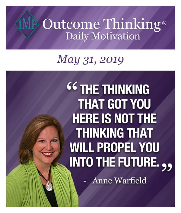 The thinking that got you here is not the thinking that will propel you into the future. Anne Warfield