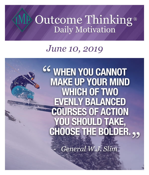 When you cannot make up your mind which of two evenly balanced courses of action you should take, choose the bolder. General W.J. Slim