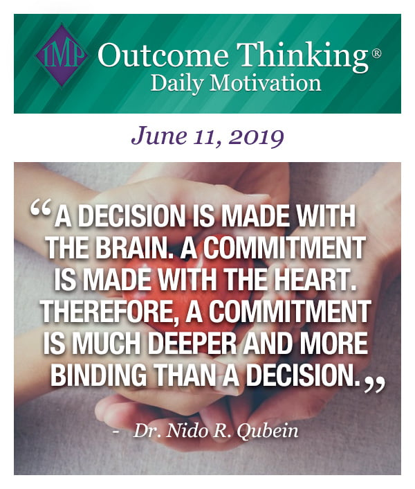 A decision is made with the brain. A commitment is made with the heart. Therefore, a commitment is much deeper and more binding than a decision. Dr. Nido R. Qubein