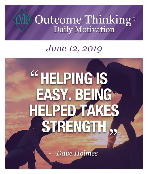 Helping is easy. Being helped takes strength Dave Holmes