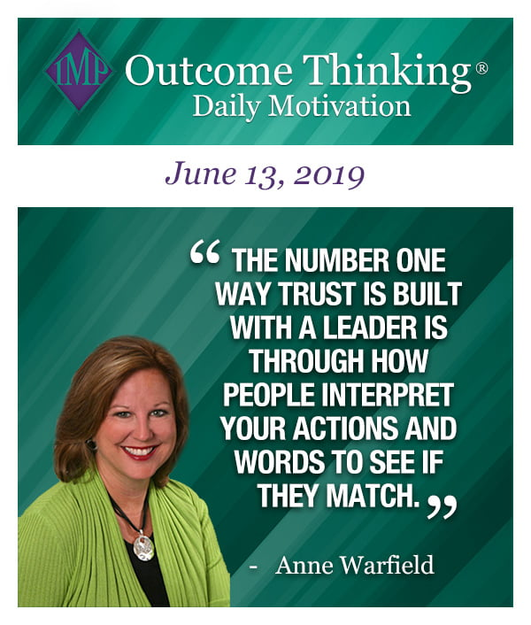 The number one way TRUST is built with a leader is through how people interpret your actions and words to see if they match. Anne Warfield