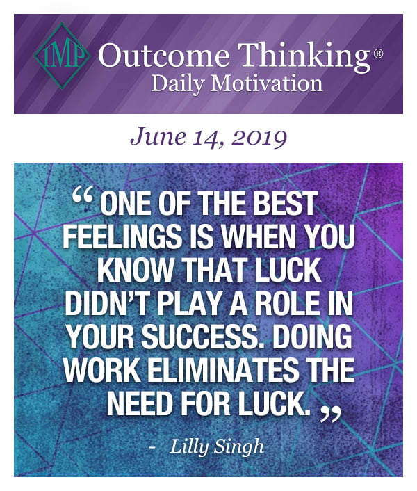 One of the best feelings is when you know that luck didn't play a role in your success. Doing work eliminates the need for luck. Lilly Singh