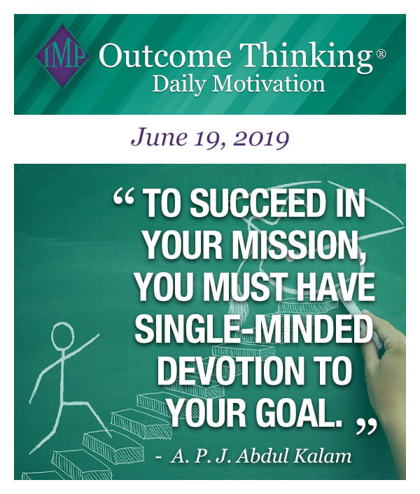 To succeed in your mission, you must have single-minded devotion to your goal. A. P. J. Abdul Kalam