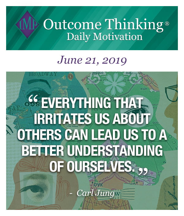 Everything that irritates us about others can lead us to a better understanding of ourselves. Carl Jung