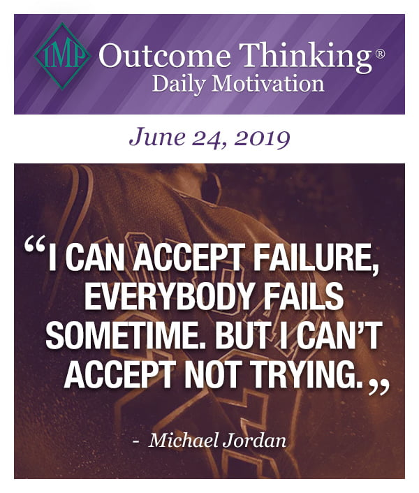 I can accept failure, everybody fails sometime. But I can't accept not trying. Michael Jordan