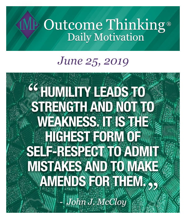 Humility leads to strength and not to weakness. It is the highest form of self-respect to admit mistakes and to make amends for them. John J. McCloy