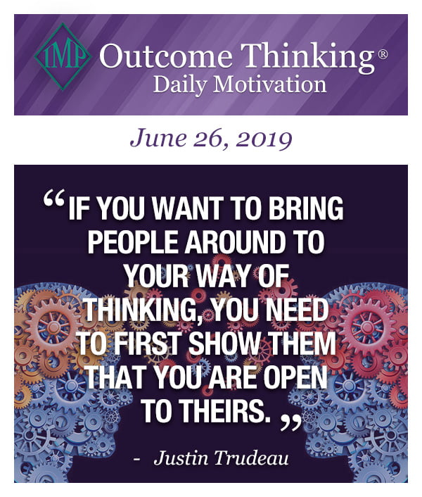 If you want to bring people around to your way of thinking, you need to first show them that you are open to theirs. Justin Trudeau