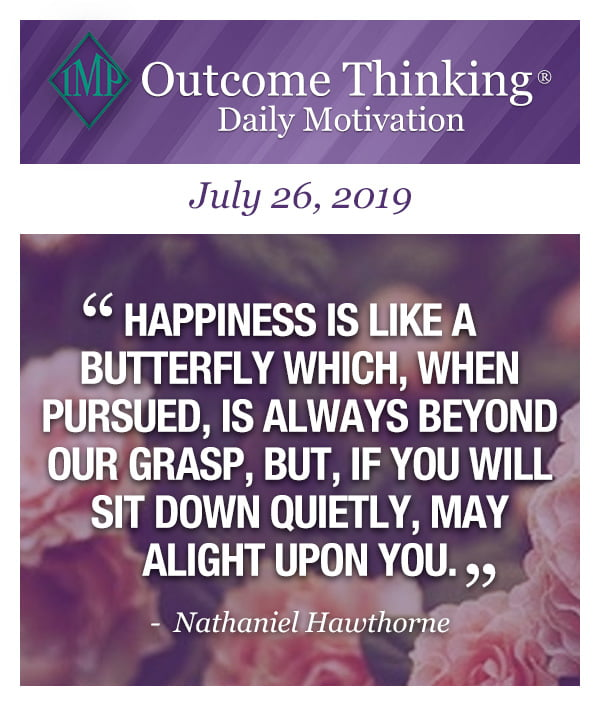 Happiness is like a butterfly which, when pursued, is always beyond our grasp, but, if you will sit down quietly, may alight upon you. Nathaniel Hawthorne