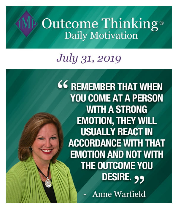 Remember that when you come at a person with a strong emotion, they will usually react in accordance with that emotion and not with the outcome you desire. Anne Warfield
