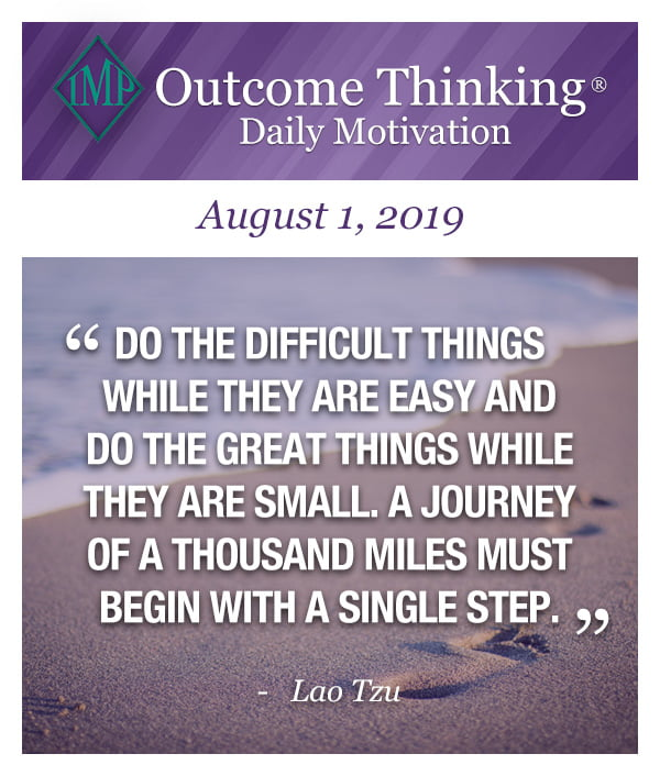 Do the difficult things while they are easy and do the great things while they are small. A journey of a thousand miles must begin with a single step. Lao Tzu