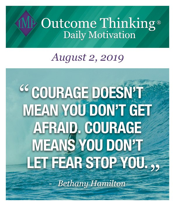 Courage doesn't mean you don't get afraid. Courage means you don't let fear stop you. Bethany Hamilton