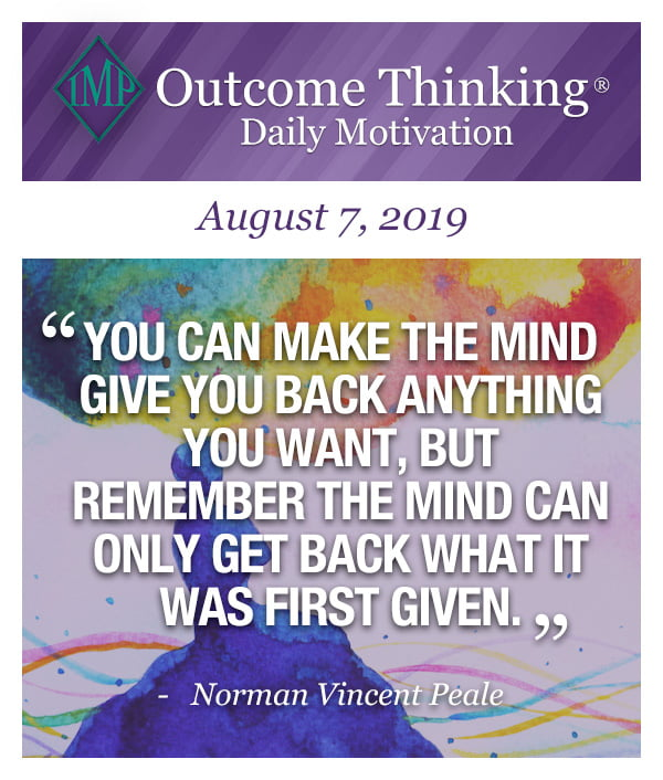 You can make the mind give you back anything you want, but remember the mind can only get back what it was first given. Norman Vincent Peale