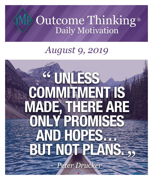 Unless commitment is made, there are only promises and hopes…but not plans. Peter Drucker