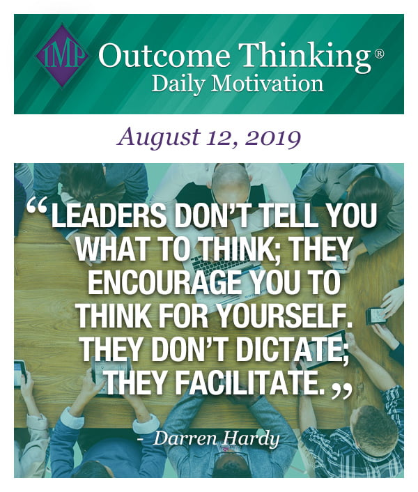 Leaders don't tell you what to think; they encourage you to think for yourself. They don't dictate; they facilitate. Darren Hardy